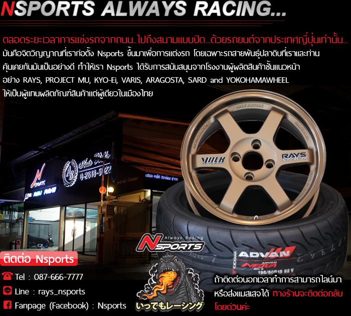 Nsports Always Racing... ตลอดระยะเวลาการแข่งรถจากถนน..ไปถึงสนามแบบปิด...ด้วยรถยนต์จากประเทศญี่ปุ่นเท่านั้น.. มันคือจิตวิญญาณที่เราก่อตั้ง Nsports ขึ้นมาเพื่อการแต่งรถ โดยเฉพาะรถสายพันธุ์ปลาดิบที่เราและท่าน คุ้นเคยกันมันเป็นอย่างดี ทำให้เรา Nsports ได้รับการสนับสนุนจากโรงงานผู้ผลิตสินค้าชั้นแนวหน้าอย่าง RAYS, PROJECT MU, KYO-Ei, VARIS, ARAGOSTA and SARD ให้เป็นผู้แทนผลิตภัณฑ์สินค้าแต่ผู้เดียวในเมืองไทย ..ติดต่อ Nsports โทร.087-666-7777 Line:rays_nsports Fanpage(Facebook):Nsports